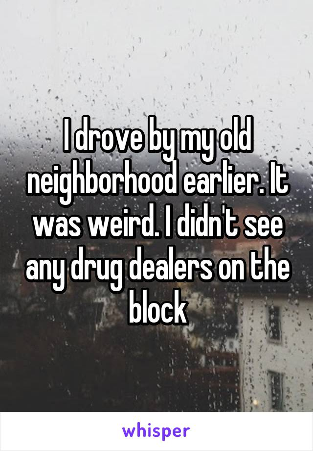 I drove by my old neighborhood earlier. It was weird. I didn't see any drug dealers on the block