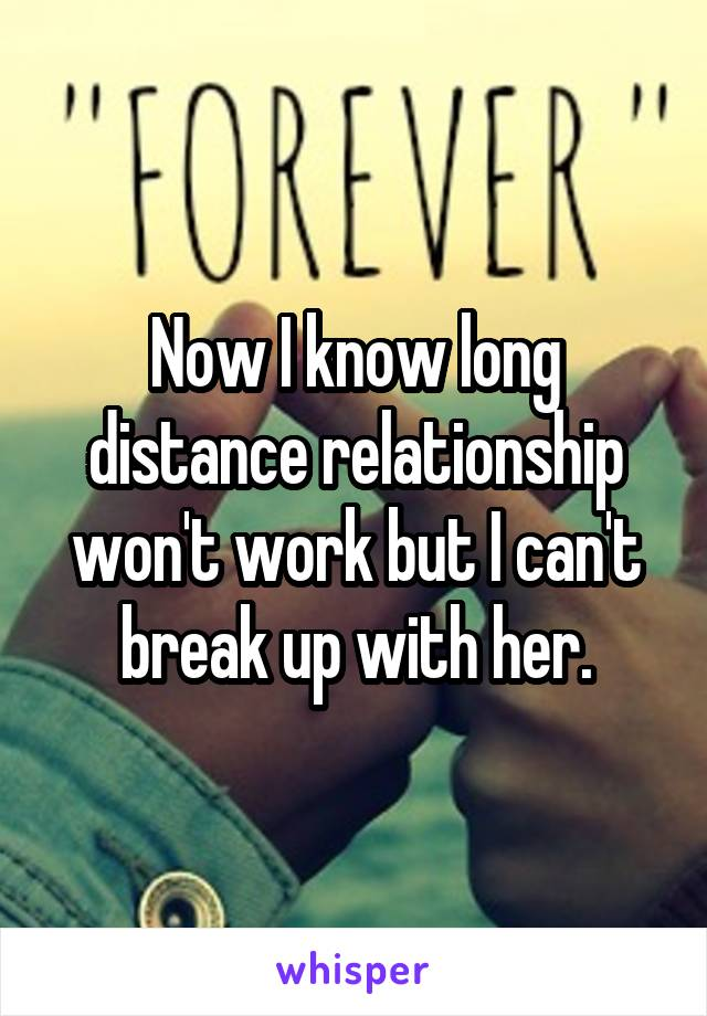 Now I know long distance relationship won't work but I can't break up with her.