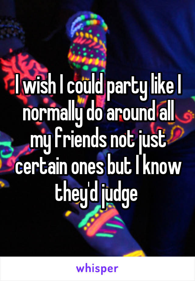 I wish I could party like I normally do around all my friends not just certain ones but I know they'd judge