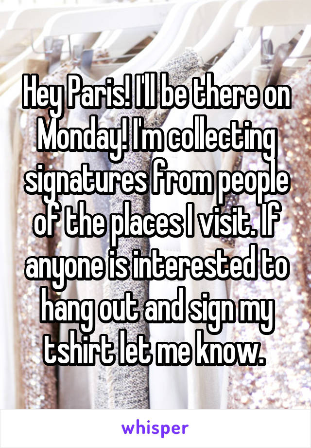 Hey Paris! I'll be there on Monday! I'm collecting signatures from people of the places I visit. If anyone is interested to hang out and sign my tshirt let me know.