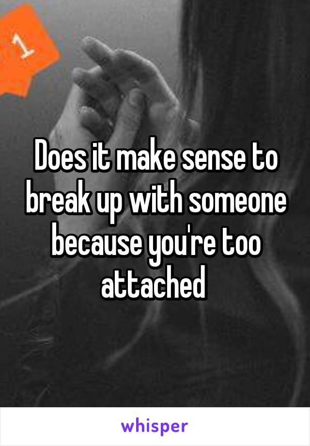Does it make sense to break up with someone because you're too attached
