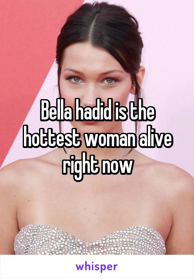 Bella hadid is the hottest woman alive right now