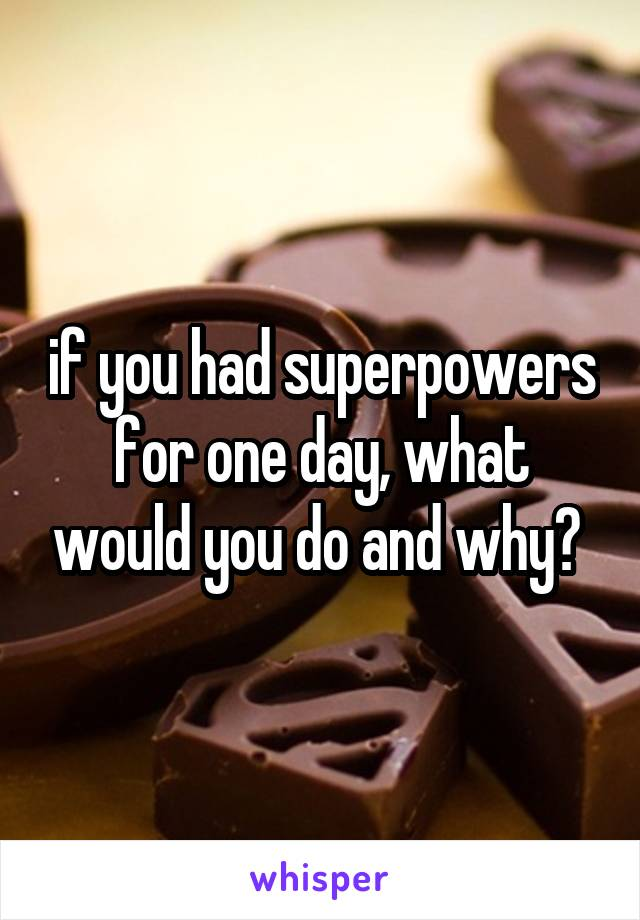 if you had superpowers for one day, what would you do and why?