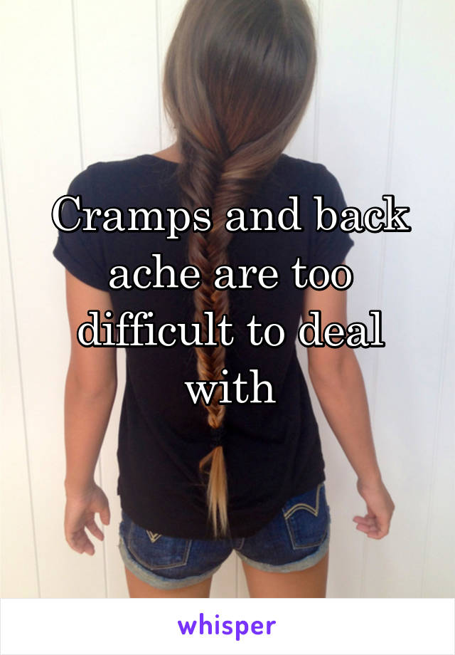 Cramps and back ache are too difficult to deal with