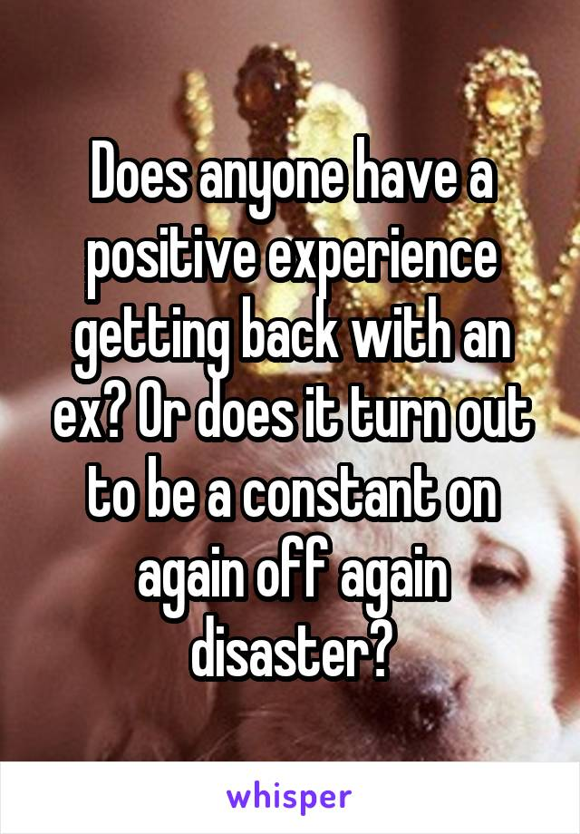 Does anyone have a positive experience getting back with an ex? Or does it turn out to be a constant on again off again disaster?