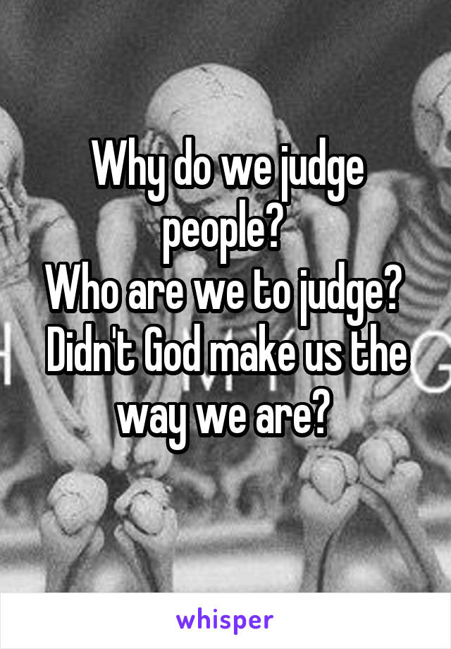 Why do we judge people?  Who are we to judge?  Didn't God make us the way we are?