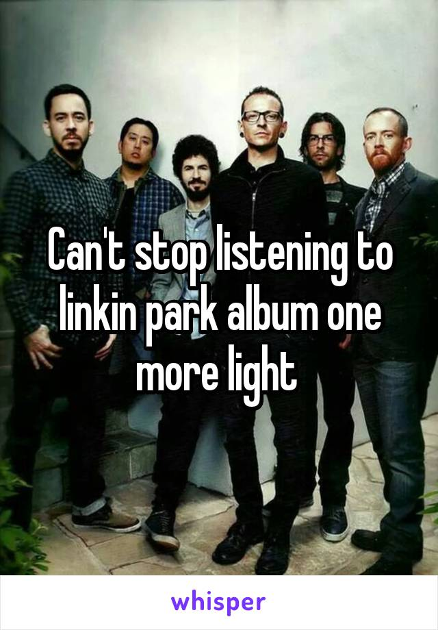Can't stop listening to linkin park album one more light