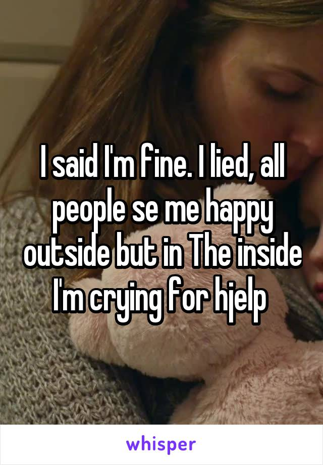 I said I'm fine. I lied, all people se me happy outside but in The inside I'm crying for hjelp