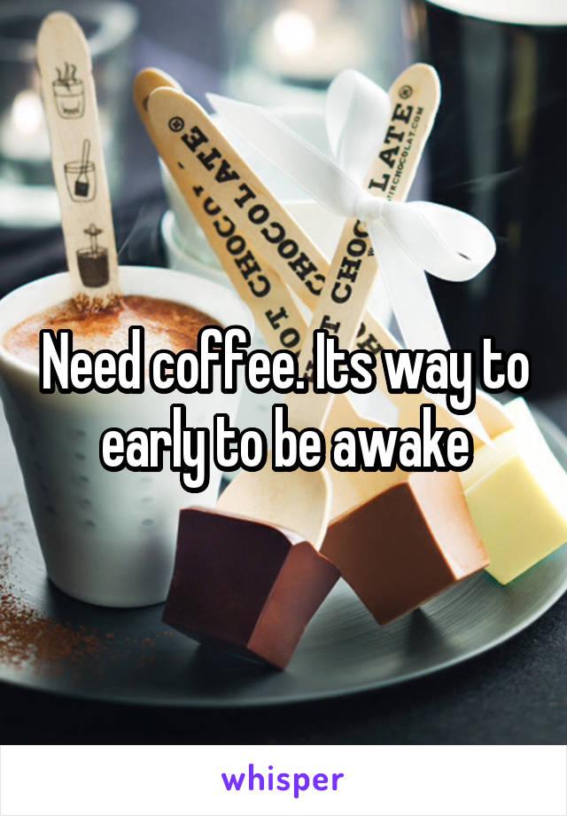 Need coffee. Its way to early to be awake