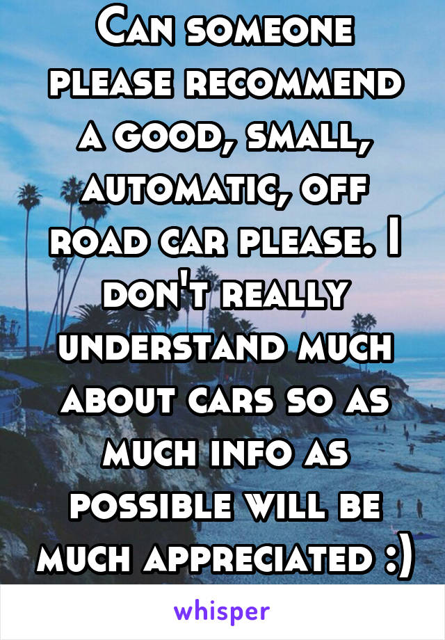 Can someone please recommend a good, small, automatic, off road car please. I don't really understand much about cars so as much info as possible will be much appreciated :) K thanks