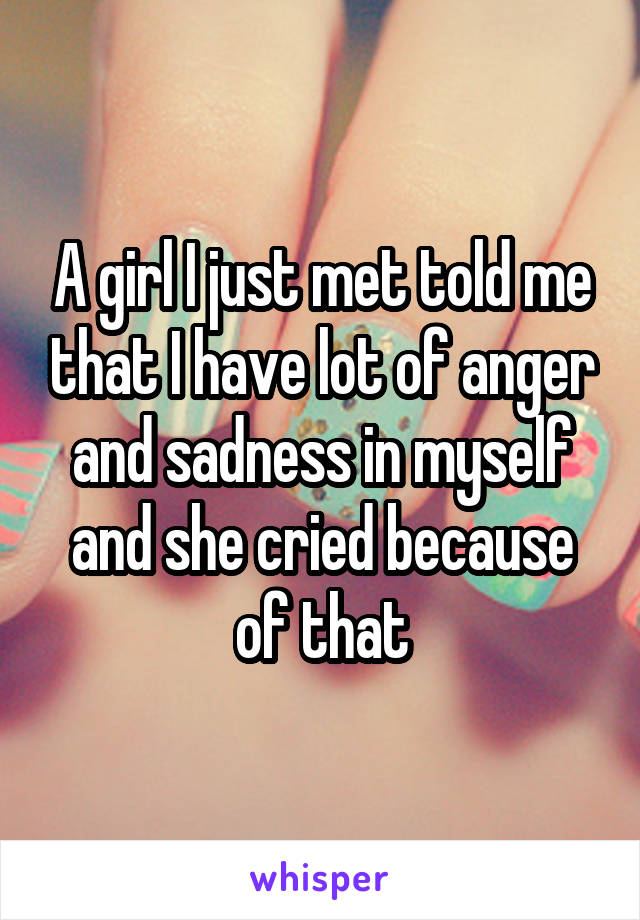A girl I just met told me that I have lot of anger and sadness in myself and she cried because of that