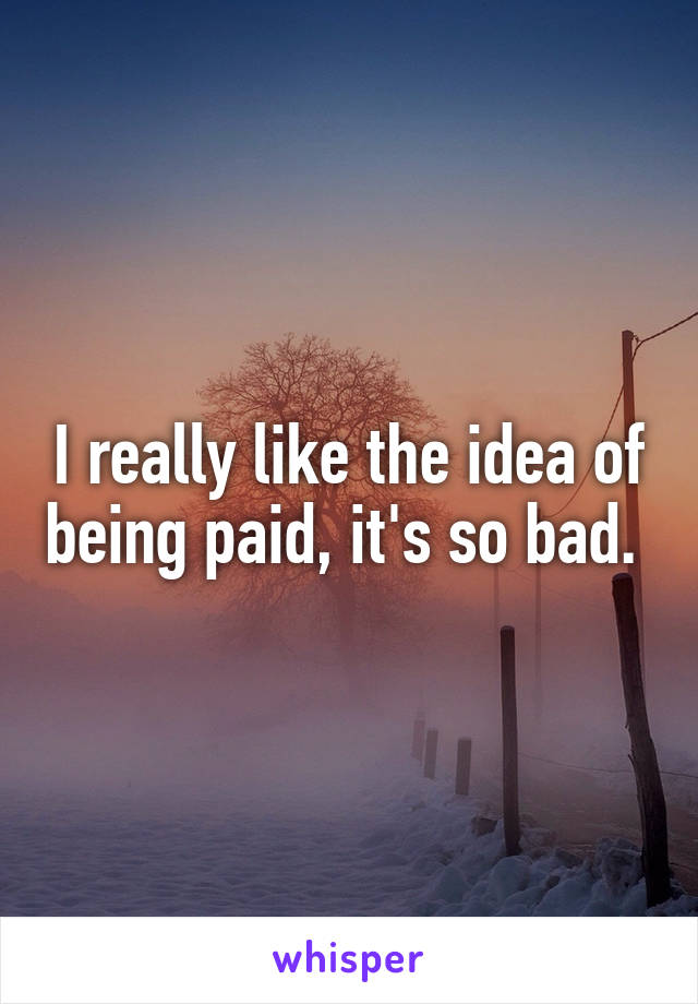 I really like the idea of being paid, it's so bad.