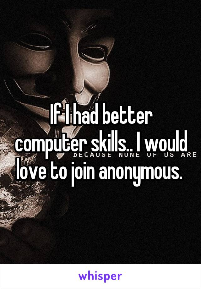 If I had better computer skills.. I would love to join anonymous.