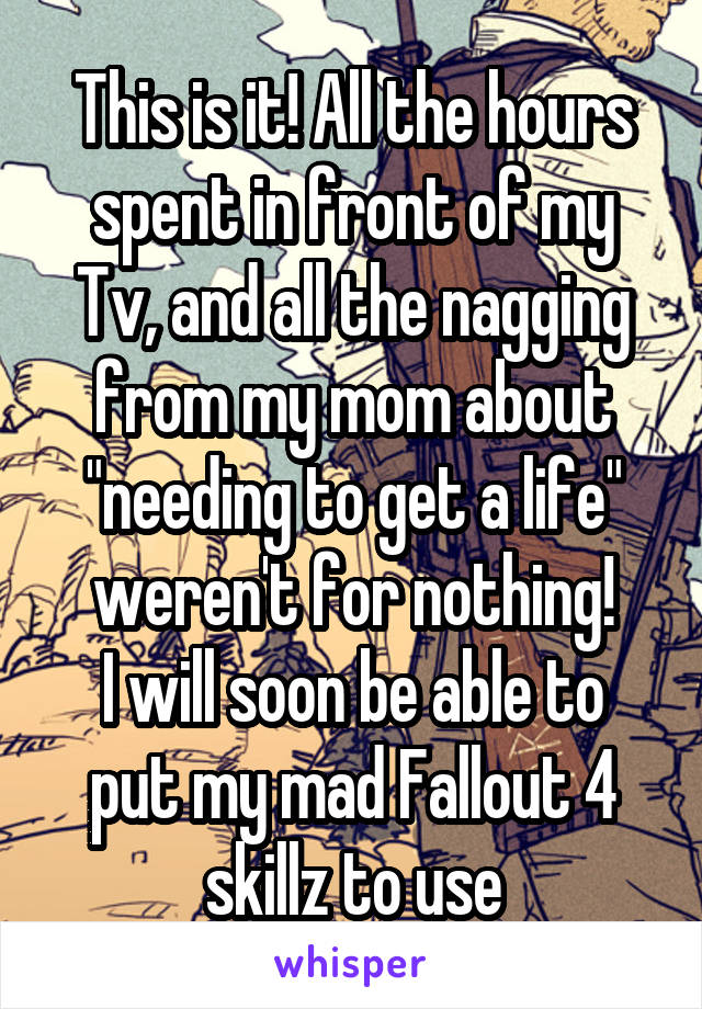"""This is it! All the hours spent in front of my Tv, and all the nagging from my mom about """"needing to get a life"""" weren't for nothing! I will soon be able to put my mad Fallout 4 skillz to use"""