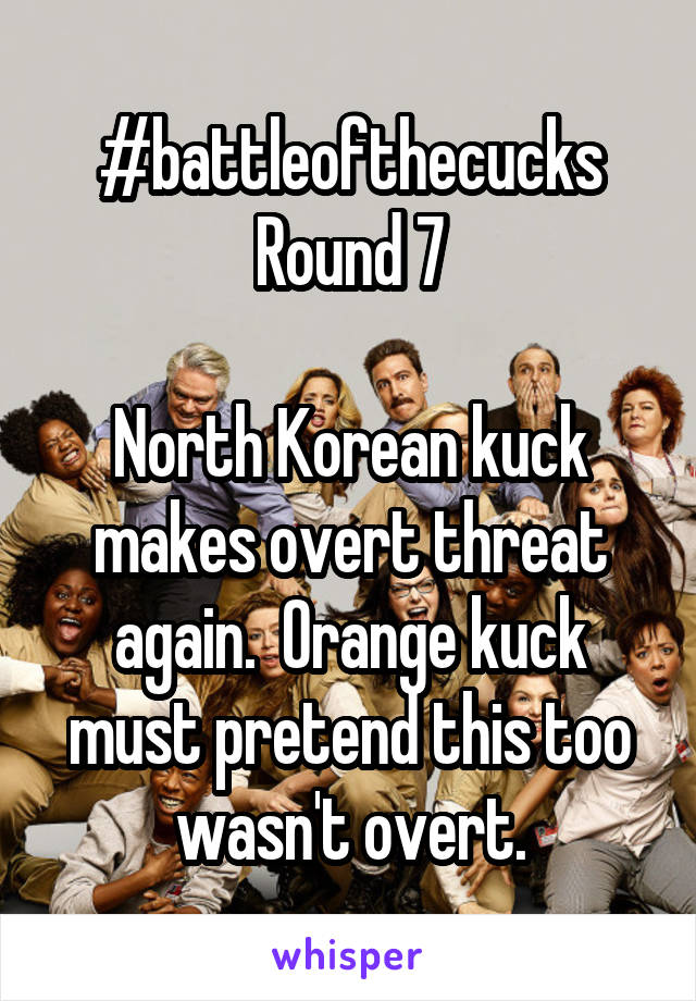 #battleofthecucks Round 7  North Korean kuck makes overt threat again.  Orange kuck must pretend this too wasn't overt.