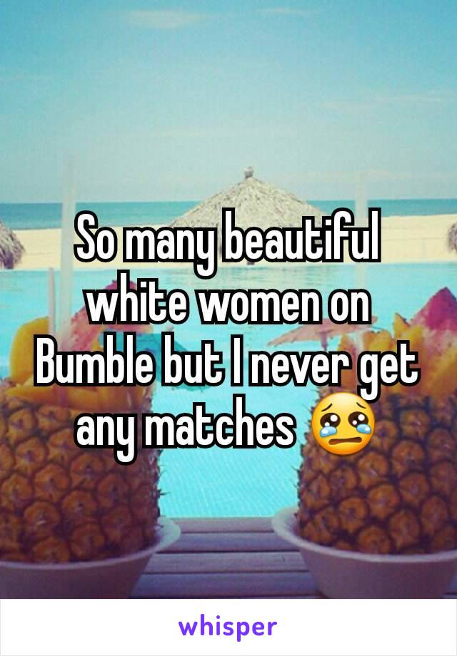 So many beautiful white women on Bumble but I never get any matches 😢