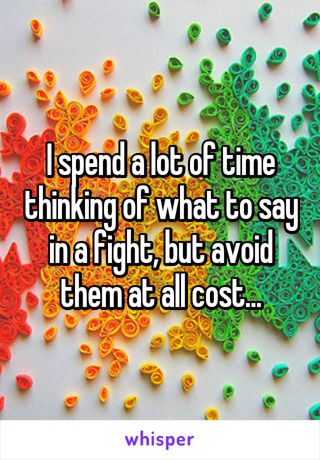 I spend a lot of time thinking of what to say in a fight, but avoid them at all cost...
