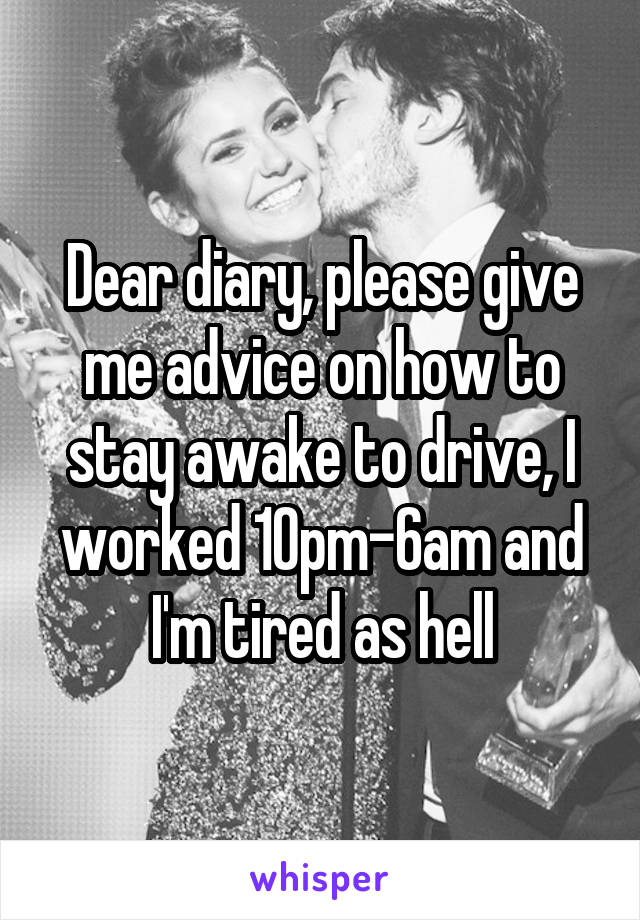 Dear diary, please give me advice on how to stay awake to drive, I worked 10pm-6am and I'm tired as hell
