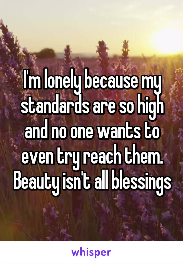 I'm lonely because my standards are so high and no one wants to even try reach them. Beauty isn't all blessings
