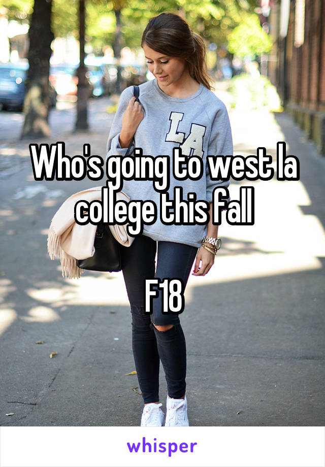 Who's going to west la college this fall  F18