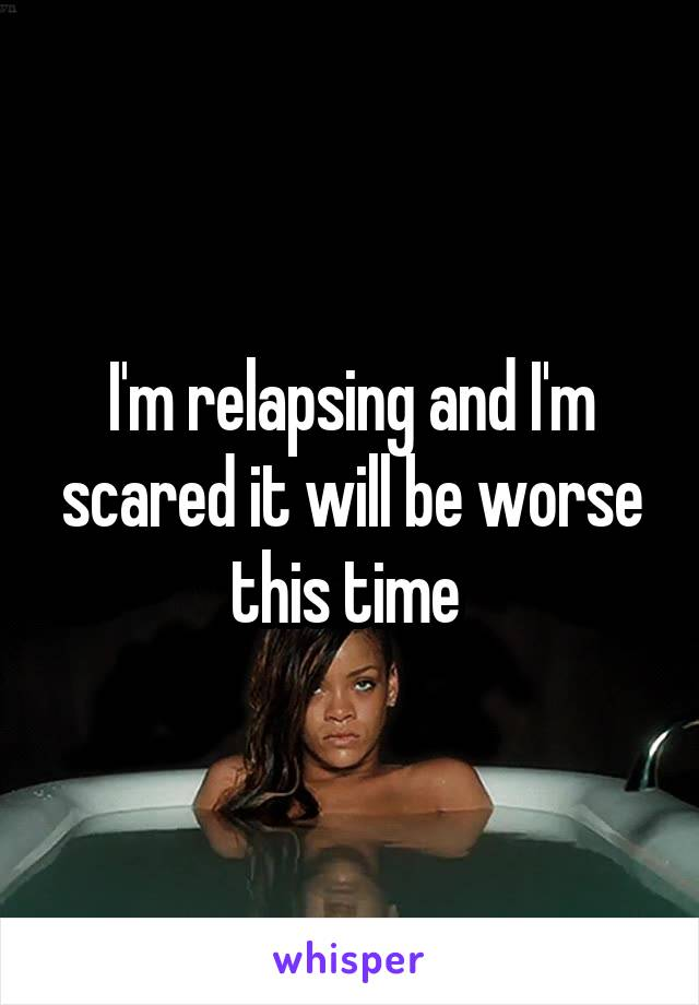 I'm relapsing and I'm scared it will be worse this time