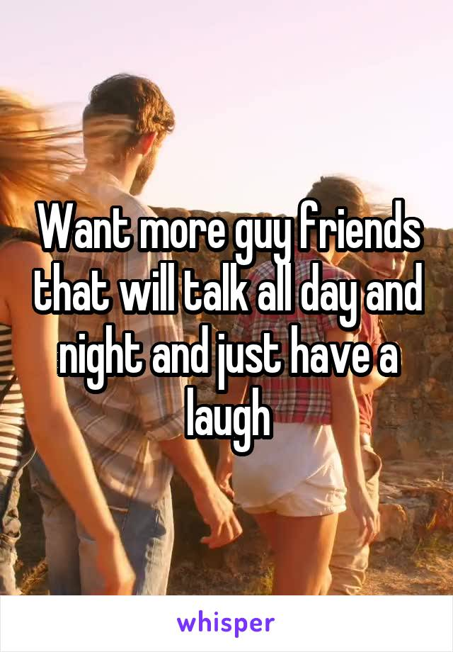 Want more guy friends that will talk all day and night and just have a laugh