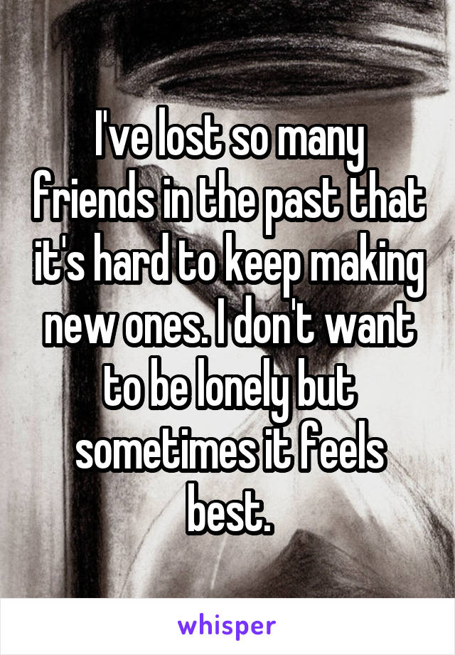 I've lost so many friends in the past that it's hard to keep making new ones. I don't want to be lonely but sometimes it feels best.