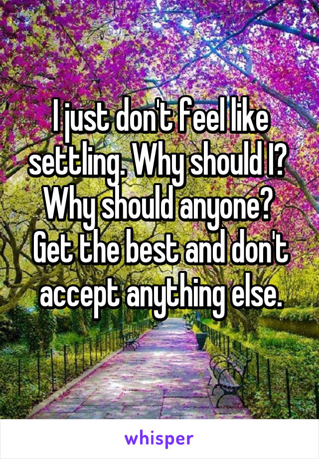 I just don't feel like settling. Why should I?  Why should anyone?  Get the best and don't accept anything else.