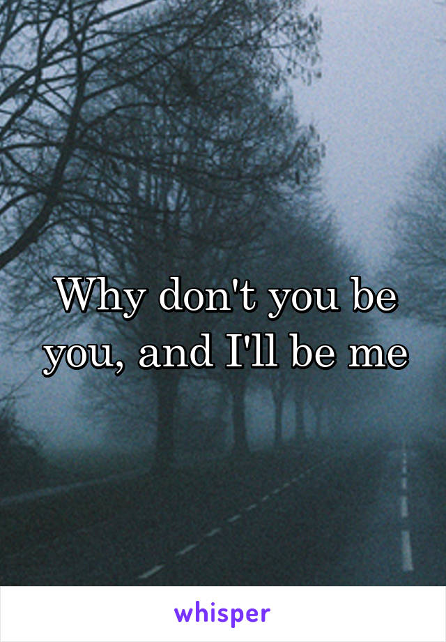 Why don't you be you, and I'll be me