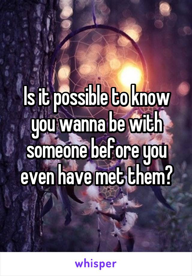 Is it possible to know you wanna be with someone before you even have met them?