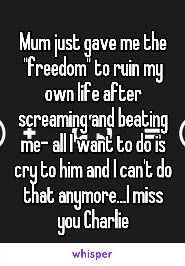 """Mum just gave me the """"freedom"""" to ruin my own life after screaming and beating me- all I want to do is cry to him and I can't do that anymore...I miss you Charlie"""