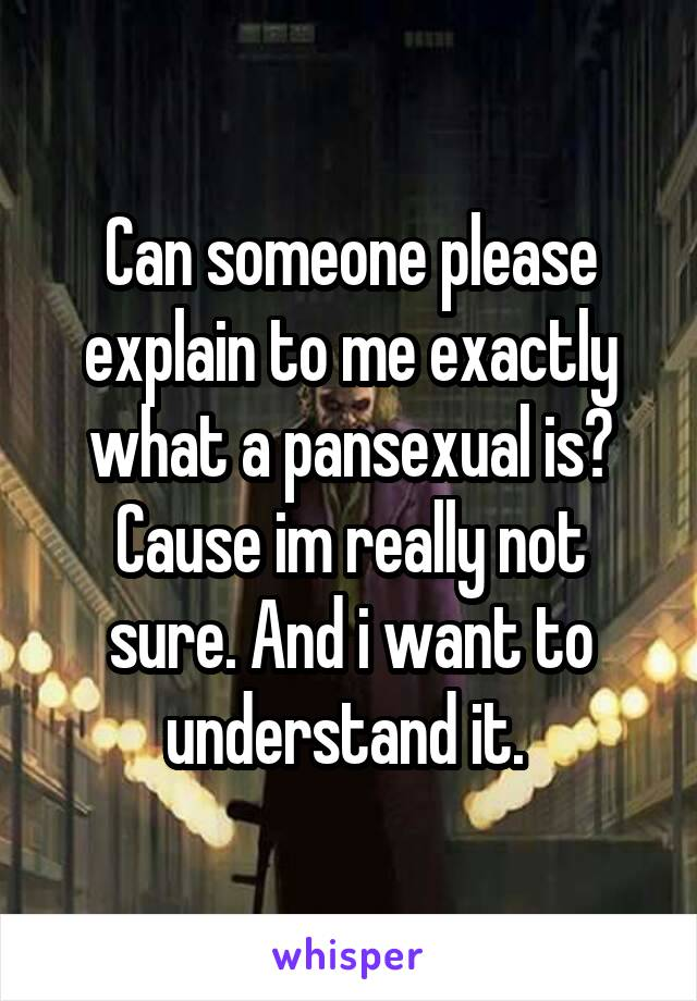 Can someone please explain to me exactly what a pansexual is? Cause im really not sure. And i want to understand it.