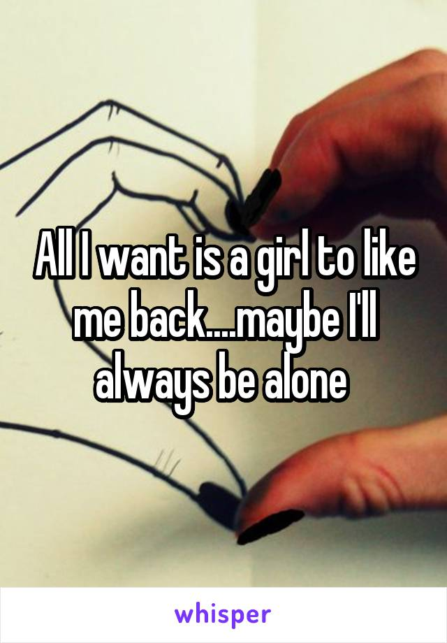 All I want is a girl to like me back....maybe I'll always be alone