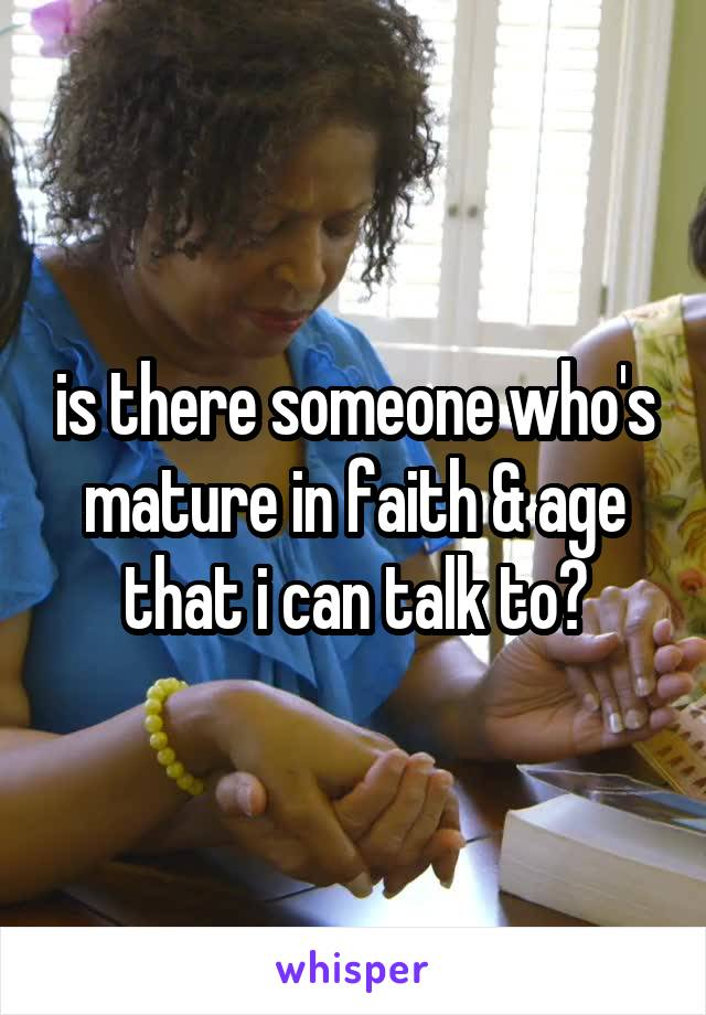 is there someone who's mature in faith & age that i can talk to?