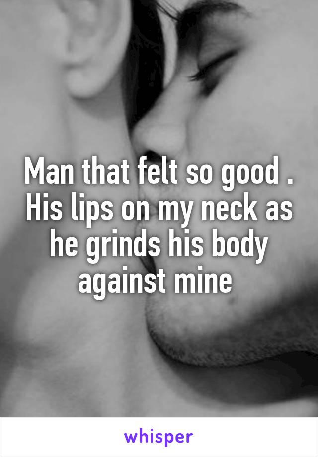 Man that felt so good . His lips on my neck as he grinds his body against mine