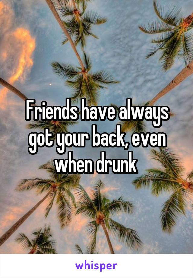 Friends have always got your back, even when drunk