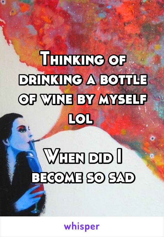 Thinking of drinking a bottle of wine by myself lol   When did I become so sad