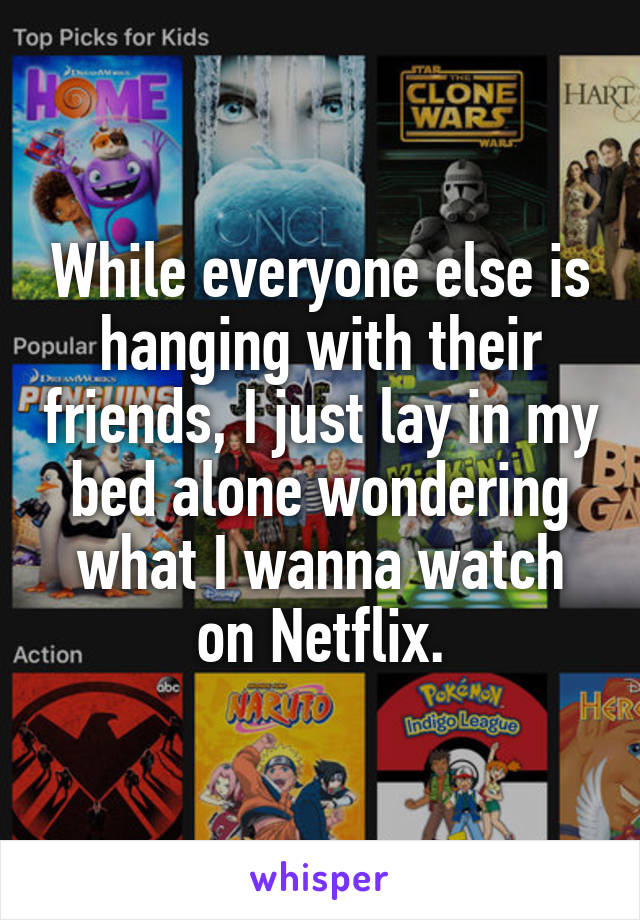 While everyone else is hanging with their friends, I just lay in my bed alone wondering what I wanna watch on Netflix.