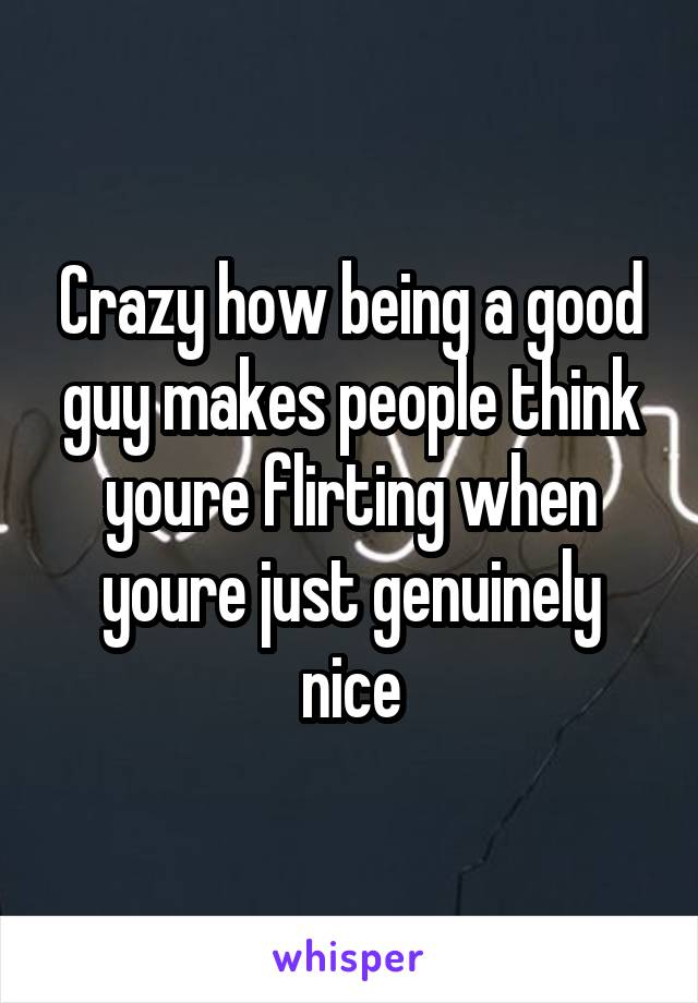 Crazy how being a good guy makes people think youre flirting when youre just genuinely nice