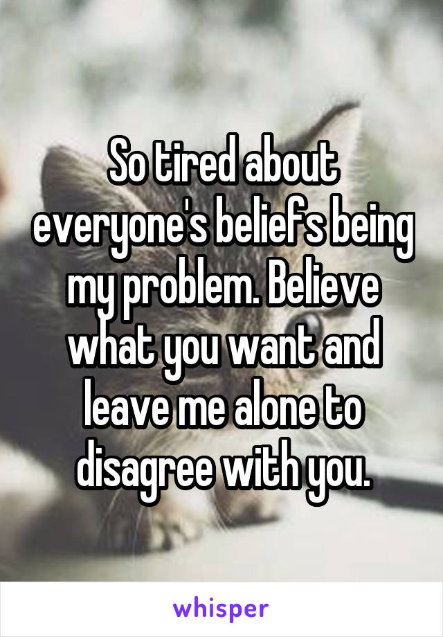 So tired about everyone's beliefs being my problem. Believe what you want and leave me alone to disagree with you.
