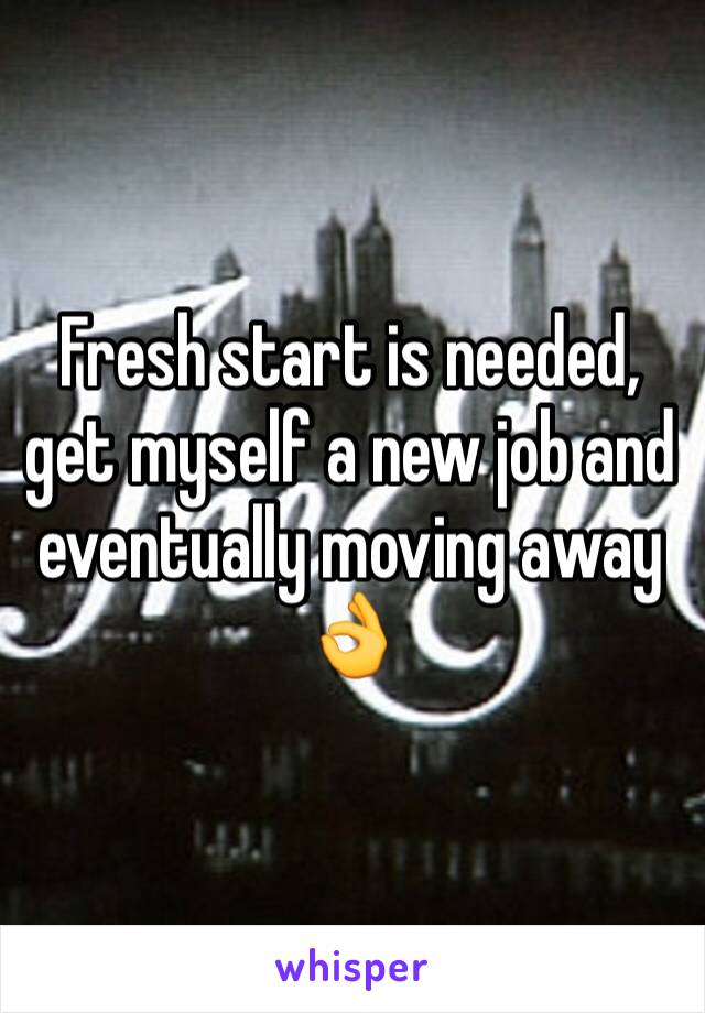 Fresh start is needed, get myself a new job and eventually moving away 👌