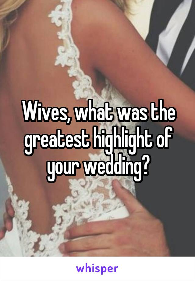 Wives, what was the greatest highlight of your wedding?