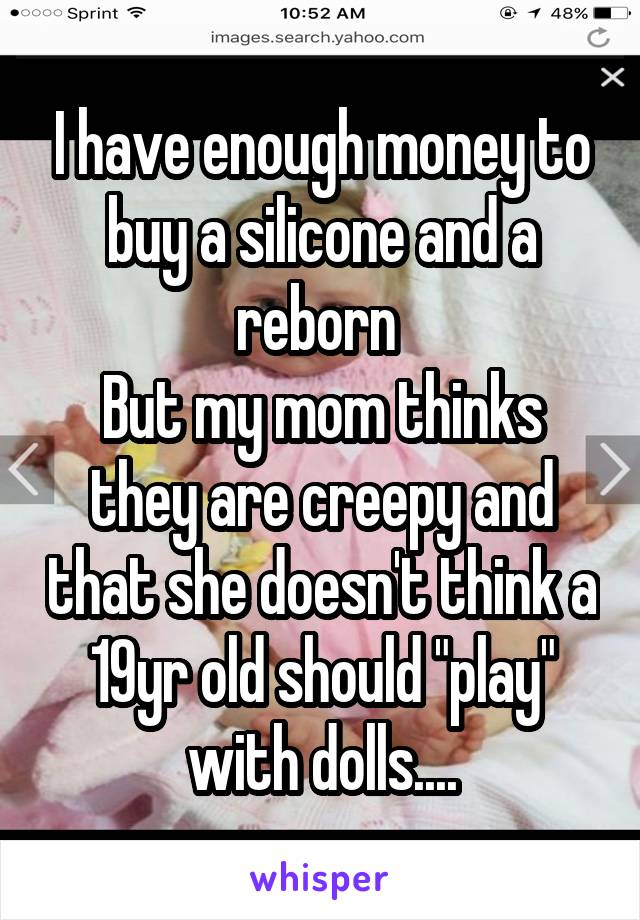 """I have enough money to buy a silicone and a reborn  But my mom thinks they are creepy and that she doesn't think a 19yr old should """"play"""" with dolls...."""