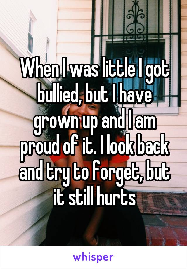 When I was little I got bullied, but I have grown up and I am proud of it. I look back and try to forget, but it still hurts