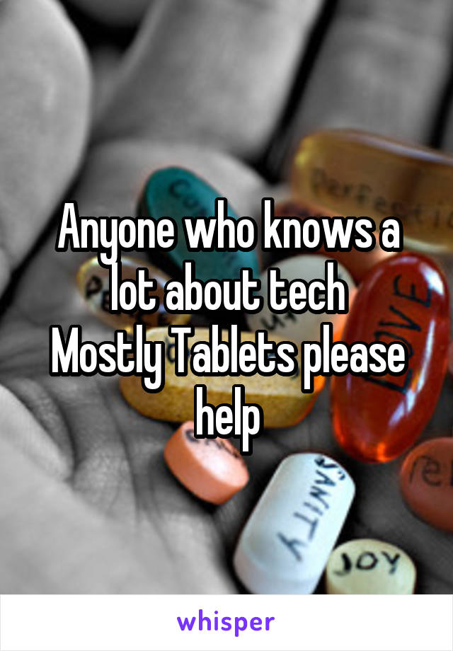 Anyone who knows a lot about tech Mostly Tablets please help