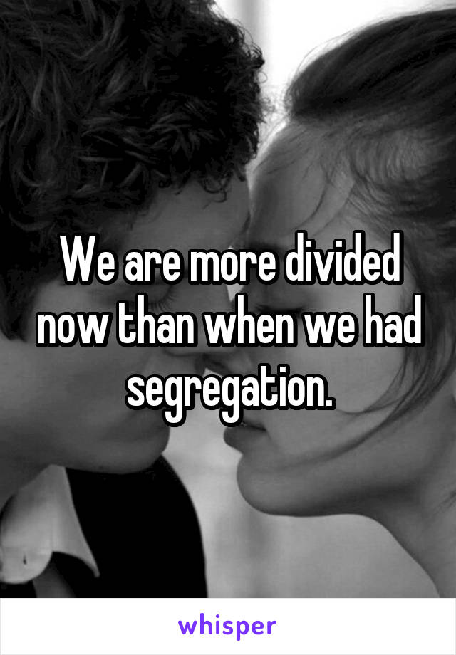 We are more divided now than when we had segregation.