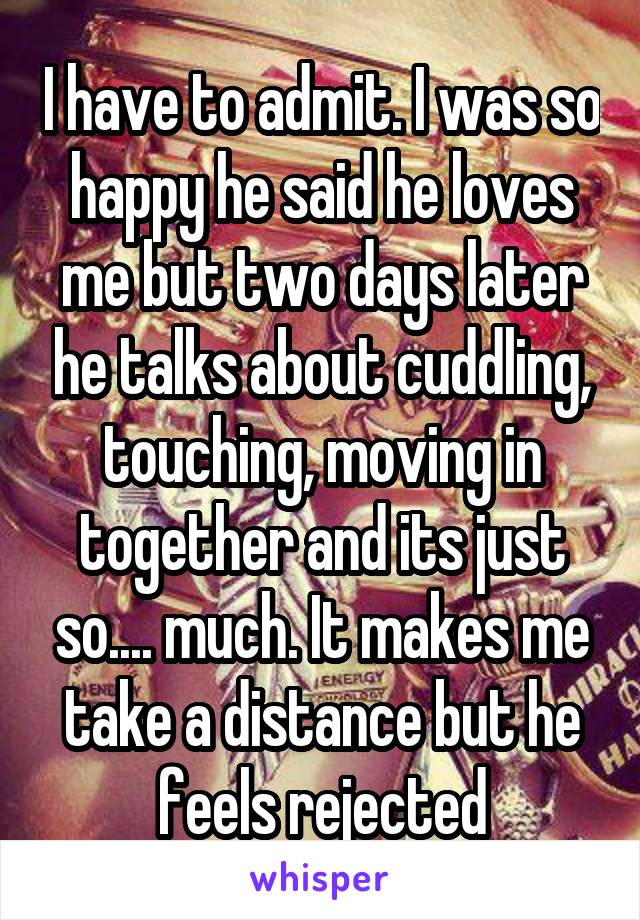I have to admit. I was so happy he said he loves me but two days later he talks about cuddling, touching, moving in together and its just so.... much. It makes me take a distance but he feels rejected