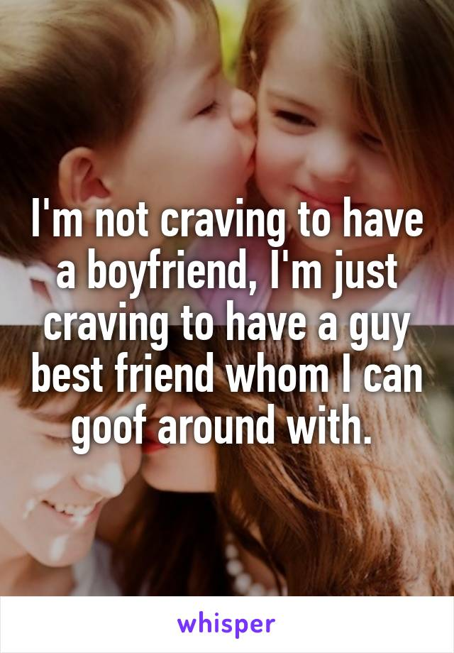 I'm not craving to have a boyfriend, I'm just craving to have a guy best friend whom I can goof around with.