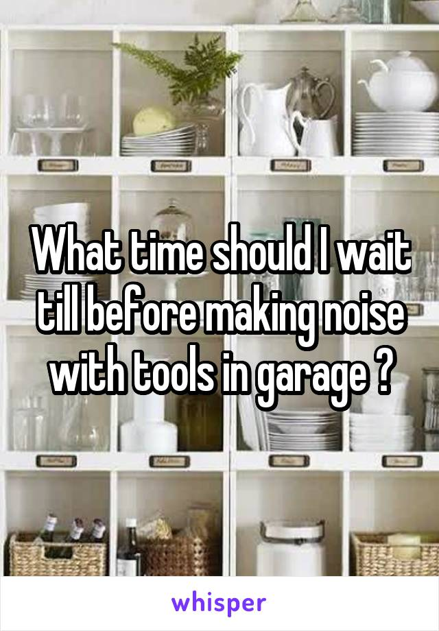 What time should I wait till before making noise with tools in garage ?