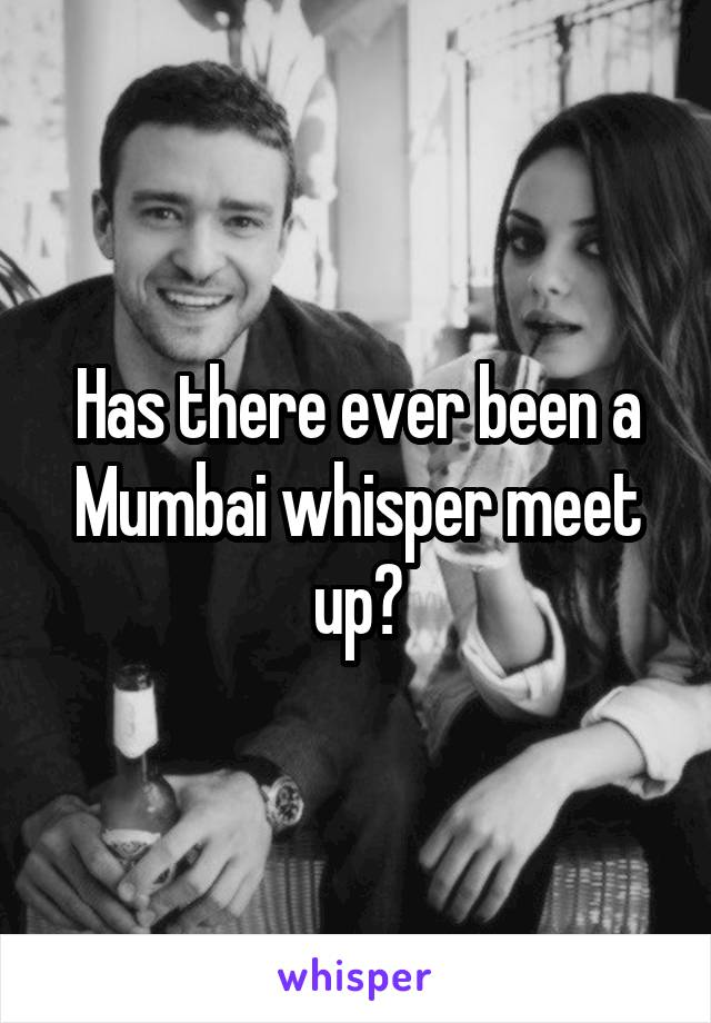 Has there ever been a Mumbai whisper meet up?